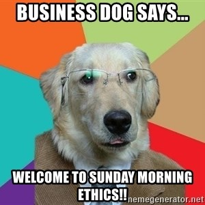 Business Dog - Business Dog Says... Welcome to Sunday Morning Ethics!!