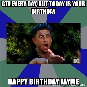 jersey shore - GTL EVERY DAY, BUT TODAY iS YOUR Birthday HAPPY Birthday JAyME