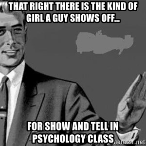 Correction Man  - That right there is the kind of girl a guy shows off... For show and tell in psychology class