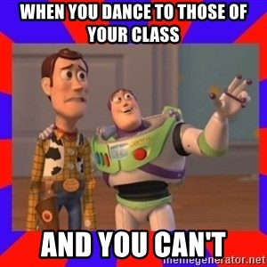 Everywhere - WHEN YOU DANCE TO THOSE OF YOUR CLASS  AND YOU CAN'T