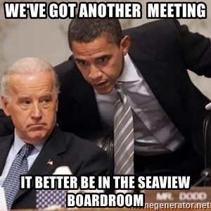Obama Biden Concerned - we've got another  meeting it better be in the seaview boardroom