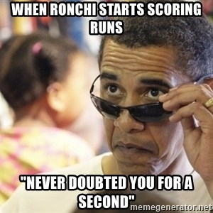 "Obamawtf - When ronchi sTarts scoring runs ""Never doUbted you for a second"""