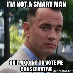forrest gump - I'm not a smart man So i'm going to vote me conservative