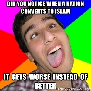 Retarded David - did you notice when a nation converts to islam it  gets  worse  instead  of better