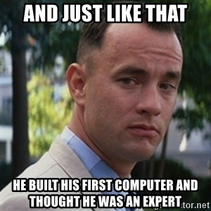 forrest gump - and just like that he built his first computer and thought he was an expert