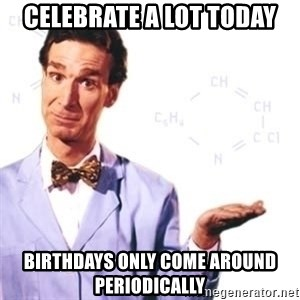 Bill Nye - CELEBRATE A LOT today BIRTHDAYS Only COME Around PERIODICALLY
