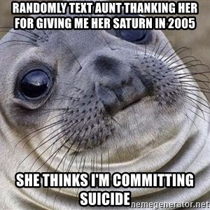 Awkward Moment Seal - Randomly text aunt thanking her for giving me her saturn in 2005 She thinks i'm committing suicide