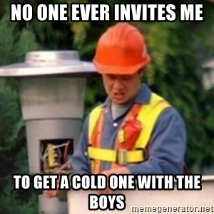 No One Ever Pays Me in Gum - No one ever invites me  To get a cold one with the bOys