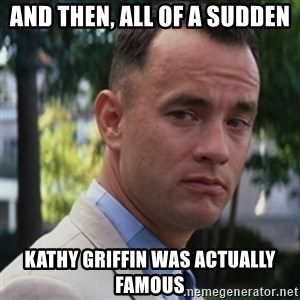 forrest gump - And then, all of a sudden Kathy griffin was actually famous