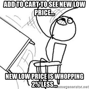 Flip table meme - add to cart to see new low price... new low price is whopping 2% less...
