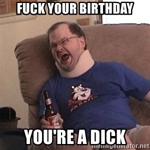 Fuming tourettes guy - Fuck your birthday You're a dick
