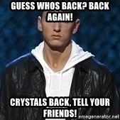 Eminem - guess whos back? back again! Crystals back, tell your friends!