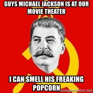 Stalin Says - GUYS MICHAEL JACKSON IS AT OUR MOVIE THEATER I CAN SMELL HIS FREAKING POPCORN