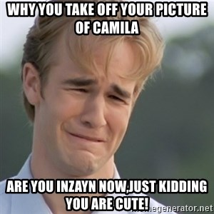 Dawson's Creek - why you take off your picture of Camila Are you inZayn now,just kidding you are cute!