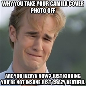 Dawson's Creek - why you take your camila cover photo off are you inzayn now? just kidding you're not insane just crazy beatiful