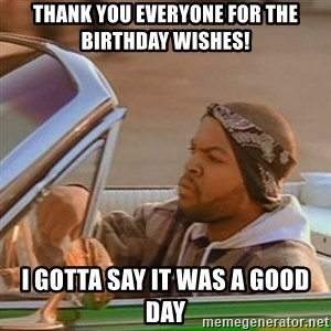 Good Day Ice Cube - thank you everyone for the birthday wishes! I gotta say it was a good day