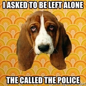 SAD DOG - I asked to be left alone The called the police