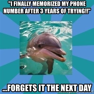 "Dyscalculic Dolphin - ""I finally memorized my phone number after 3 years of trying!!"" ...forgets it the next day"