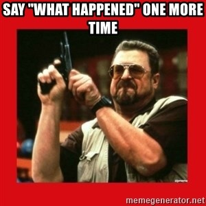 """Angry Walter With Gun - say """"what happened"""" one more time"""