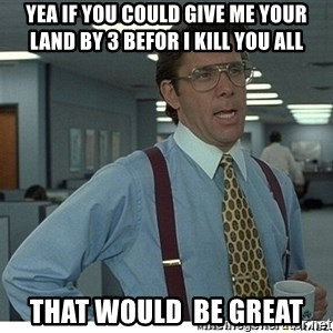 That would be great - Yea if you could give me your land by 3 befor i kill you all That would  be great