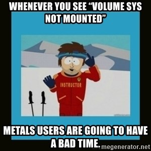 """South Park Ski Instructor - Whenever you see """"Volume SYS NOT mounted"""" Metals users are going to have a bad time."""