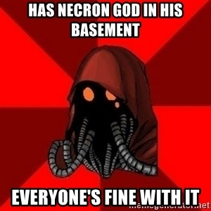 Advice Techpriest - Has necron god in his basement everyone's fine with it