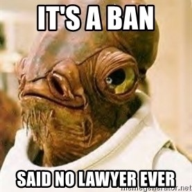 Its A Trap - IT's a ban said no lawyer ever