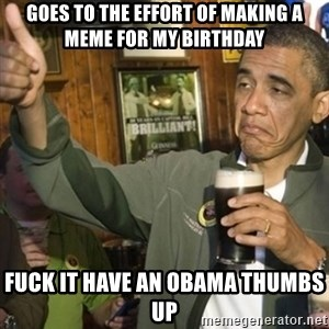 THUMBS UP OBAMA - goes to the effort of making a meme for my birthday fuck it have an obama thumbs up