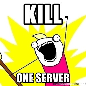 X ALL THE THINGS - Kill one Server