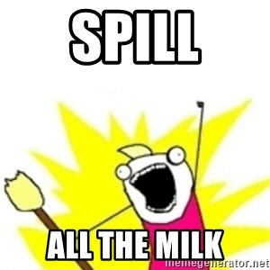 x all the y - spill all the milk