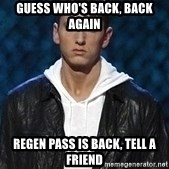Eminem - Guess who's back, back again Regen Pass is back, tell a friend
