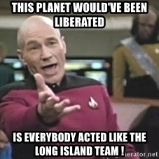 Captain Picard - This planet would've been liberated is everybody acted like the long island team !