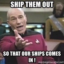 Captain Picard - Ship them out so that our ships comes in !