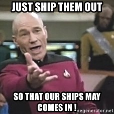 Captain Picard - Just ship them out so that our ships may comes in !