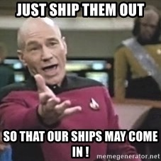 Captain Picard - Just ship them out so that our ships may come in !