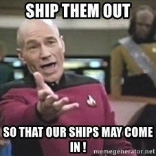 Captain Picard - Ship them out so that our ships may come in !