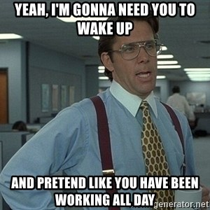 Office Space That Would Be Great - Yeah, i'm gonna need you to wake up and pretend like you have been working all day