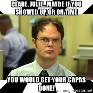 Dwight from the Office - Clare, julie...maybe if you showed up, or on time you would get your capas done!