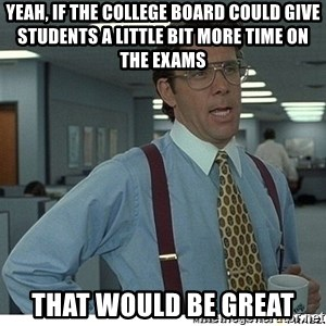 That would be great - Yeah, if the college board could give students a little bit more time on the exams that would be great