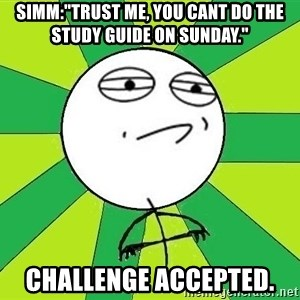 "Challenge Accepted 2 - Simm:""Trust me, you cant do the study guide on sunday."" CHallenge Accepted."