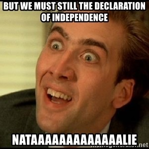 You Don't Say Nicholas Cage - but we must still the declaration of independence nataaaaaaaaaaaaalie