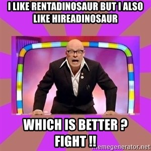 Harry Hill Fight - I LIKE RENTADINOSAUR BUT I ALsO LIKE HIREADINOSAUR WHICH IS BETTER ?  FIGHT !!