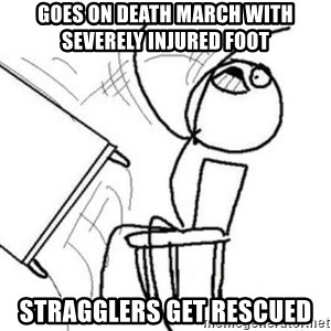Flip table meme - Goes on death march with SEVERELY injured foot stragglers get rescued