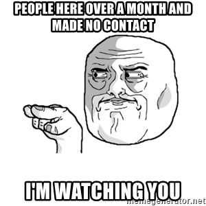 i'm watching you meme - People here over a month and made no contact I'm Watching you