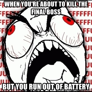 Maximum Fffuuu - When you're about to kill the final boss But you run out of battery