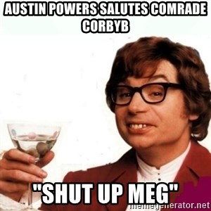 "Austin Powers Drink - Austin powers salutes comrade corbyb ""shut up meg"""