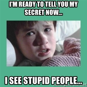 sixth sense - i'm ready to tell you my secret now... i see stupid people...