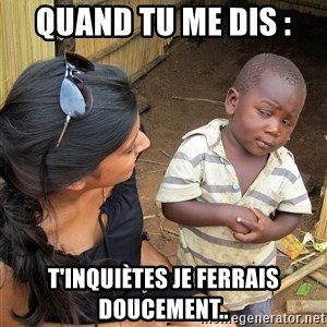 Skeptical African Child - quand tu me dis : T'inquiètes je ferrais doucement..