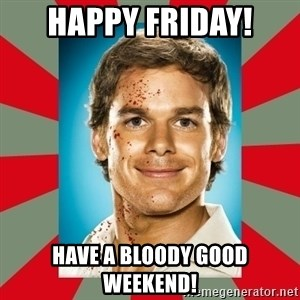 DEXTER MORGAN  - HAPPY FRIDAY! HAVE A BLOODY GOOD WEEKEND!