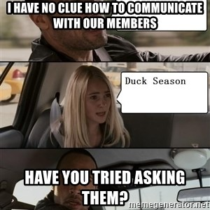 The Rock driving - I have no clue how to communicate with our members Have you tried asking them?